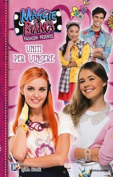 Uniti per vincere. Maggie & Bianca. Fashion Friends - copertina