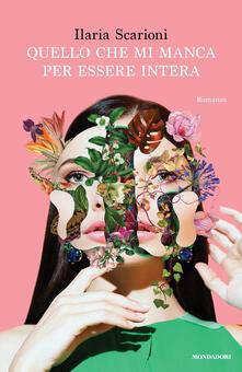 Quello che mi manca per essere intera - Ilaria Scarioni - copertina