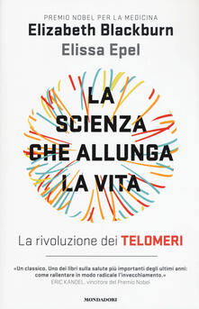 La scienza che allunga la vita. La rivoluzione dei telomeri - Elizabeth Blackburn,Elissa Epel - copertina