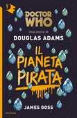 Libro Il pianeta pirata. Doctor Who Douglas Adams James Goss