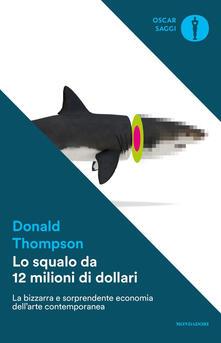 Lo squalo da 12 milioni di dollari. La bizzarra e sorprendente economia dell'arte contemporanea - Donald Thompson - copertina