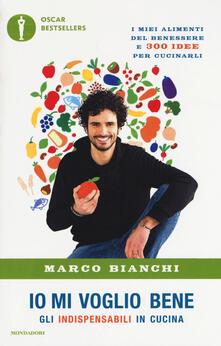 Io mi voglio bene. Gli indispensabili in cucina: i miei alimenti del benessere e 300 idee per cucinarli - Marco Bianchi - copertina