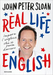 Real life english. Impara l'inglese che si parla davvero - John Peter Sloan - copertina