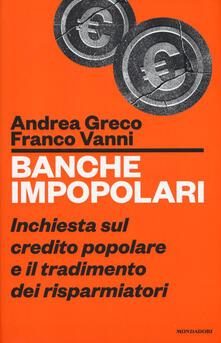 Banche impopolari. Inchiesta sul credito popolare e il tradimento dei risparmiatori - Franco Vanni,Andrea Greco - copertina