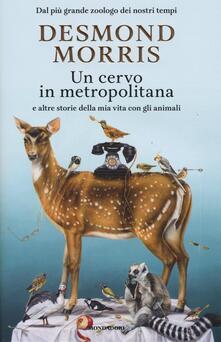 Un cervo in metropolitana e altre storie della mia vita con gli animali - Desmond Morris - copertina