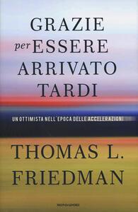 Grazie per essere arrivato tardi. Un ottimista nell'epoca delle accelerazioni - Thomas L. Friedman - copertina