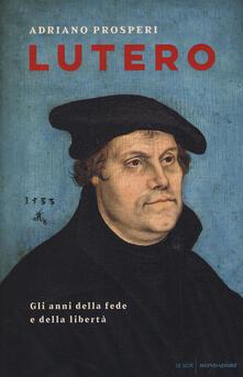 Lutero. Gli anni della fede e della libertà - Adriano Prosperi - copertina