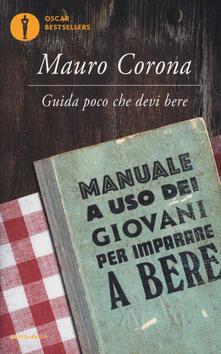 Guida poco che devi bere. Manuale a uso dei giovani per imparare a bere - Mauro Corona - copertina