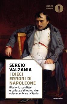 I dieci errori di Napoleone. Illusioni, sconfitte e cadute delluomo che voleva cambiare la storia.pdf