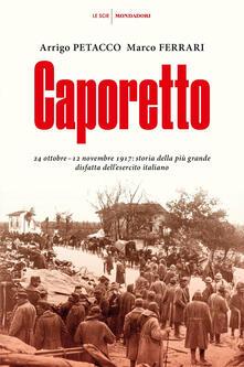 Caporetto. 24 ottobre-12 novembre 1917: storia della più grande disfatta dell'esercito italiano - Arrigo Petacco,Marco Ferrari - copertina