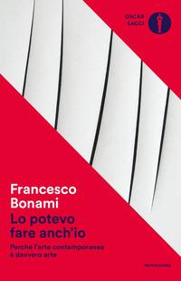 Lo potevo fare anch'io. Perché l'arte contemporanea è davvero arte - Bonami Francesco - wuz.it