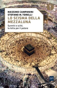 Lo scisma della mezzaluna. Sunniti e sciiti, la lotta per il potere - Massimo Campanini,Stefano Maria Torelli - copertina