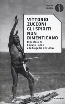 Gli spiriti non dimenticano. Il mistero di Cavallo Pazzo e la tragedia dei Sioux - Vittorio Zucconi - copertina