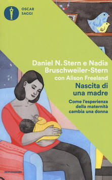 Nascita di una madre. Come l'esperienza della maternità cambia una donna - Daniel N. Stern,Nadia Bruschweiler Stern,Alison Freeland - copertina