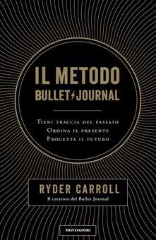 Il metodo Bullet Journal. Tieni traccia del passato, ordina il presente, progetta il futuro.pdf