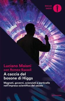 A caccia del bosone di Higgs. Magneti, governi, scienziati e particelle nell'impresa scientifica del secolo - Luciano Maiani,Romeo Bassoli - copertina