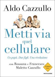 Metti via quel cellulare. Un papà. Due figli. Una rivoluzione - Aldo Cazzullo,Rossana Maletto Cazzullo,Francesco Cazzullo Maletto - copertina
