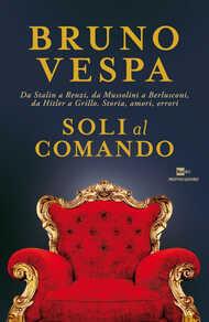 Libro Soli al comando. Da Stalin a Renzi, da Mussolini a Berlusconi, da Hitler a Grillo. Storia, amori, errori Bruno Vespa