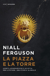 La La piazza e la torre. Le reti, le gerarchie e la lotta per il potere. Una storia globale