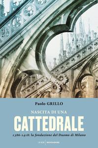 Nascita di una cattedrale. 1386-1418: la fondazione del Duomo di Milano - Paolo Grillo - copertina
