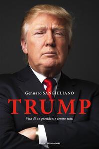 Trump. Vita di un presidente contro tutti - Gennaro Sangiuliano - copertina