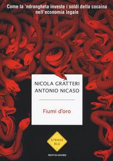 Fiumi d'oro. Come la 'ndrangheta investe i soldi della cocaina nell'economia legale - Nicola Gratteri,Antonio Nicaso - copertina