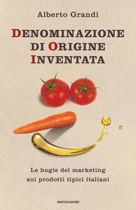 Denominazione di origine inventata. Le bugie del marketing sui prodotti tipici italiani - Alberto Grandi - copertina