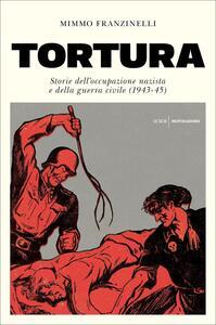 Tortura. Storia dell'occupazione nazista e della guerra civile (1943-45) - Mimmo Franzinelli - copertina