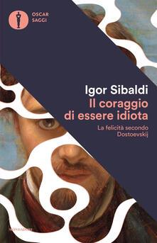 Il coraggio di essere idiota. La felicità secondo Dostoevskij - Igor Sibaldi - copertina