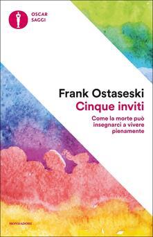 Cinque inviti. Come la morte può insegnarci a vivere pienamente - Frank Ostaseski - copertina