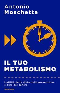 Il tuo metabolismo. L'utilità della dieta nella prevenzione e cura del cancro - Antonio Moschetta - copertina