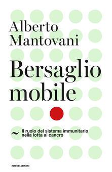 Bersaglio mobile. Il ruolo del sistema immunitario nella lotta al cancro - Alberto Mantovani - copertina