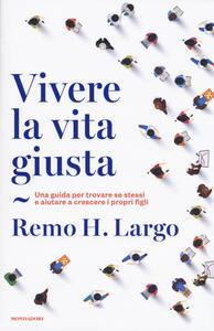 Vivere la vita giusta. Una guida per trovare se stessi e aiutare a crescere i propri figli - Remo Largo - copertina