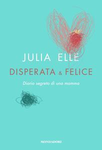 Disperata & felice. Diario segreto di una mamma - Julia Elle - copertina