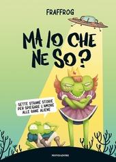 Copertina  Ma io che ne so? : sette strane storie per spiegare l'amore alle rane aliene
