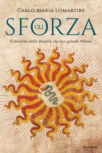 Gli Sforza. Il racconto della dinastia che fece grande Milano - Carlo Maria Lomartire - copertina