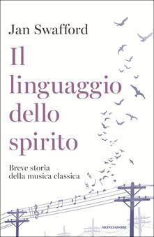 Il linguaggio dello spirito. Breve storia della musica classica - Jan Swafford - copertina
