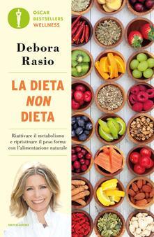 La dieta non dieta. Riattivare il metabolismo e ripristinare il peso forma con l'alimentazione naturale - Debora Rasio - copertina