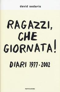 Ragazzi, che giornata! Diari 1977-2002 - David Sedaris - copertina