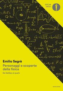 Personaggi e scoperte della fisica. Da Galileo ai quark - Emilio Segrè - copertina