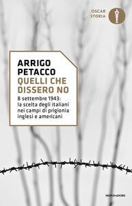 Quelli che dissero no. 8 settembre 1943: la scelta degli italiani nei campi di prigionia inglesi e americani - Arrigo Petacco - copertina