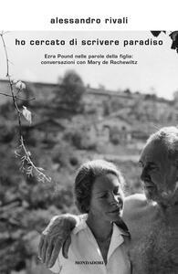 Ho cercato di scrivere paradiso. Ezra Pound nelle parole della figlia: conversazioni con Mary de Rachewiltz - Alessandro Rivali - copertina