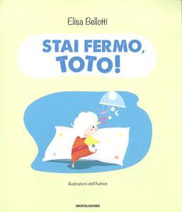 Stai fermo, Toto! Ediz. a colori - Elisa Bellotti - 2