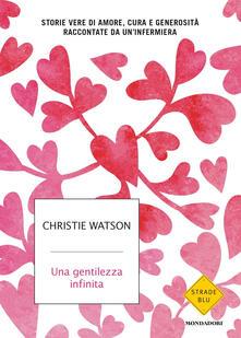 Una gentilezza infinita. Storie vere di amore, cura e generosità raccontate da un'infermiera - Christie Watson - copertina