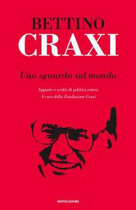Uno sguardo sul mondo. Appunti e scritti di politica estera - Bettino Craxi - copertina