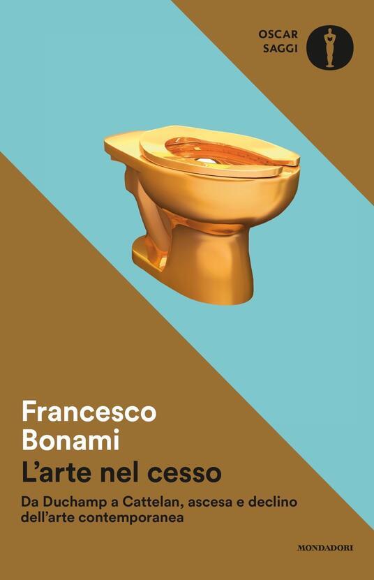 L' arte nel cesso. Da Duchamp a Cattelan, ascesa e declino dell'arte contemporanea - Francesco Bonami - copertina