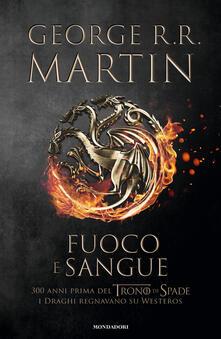 Fuoco e sangue. Vol. 1: Da Aegon I (il Conquistatore) alla reggenza di Aegon III (il Flagello dei Draghi).... - George R. R. Martin - copertina