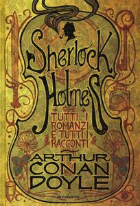 Tutti i romanzi e tutti i racconti di Sherlock Holmes - Arthur Conan Doyle - copertina