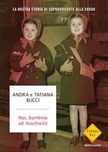 Noi, bambine ad Auschwitz. La nostra storia di sopravvissute alla Shoah - Andra Bucci,Tatiana Bucci - copertina