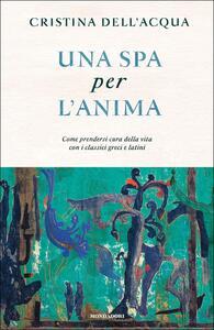 Una spa per l'anima. Come prendersi cura della vita con i classici greci e latini - Cristina Dell'Acqua - copertina